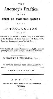 The Attorney's Practice in the Court of Common Pleas: Or, an Introduction to the Knowledge of the Practice of that Court, ... with Variety of Useful and Curious Precedents in English, ... and a Complete Index to the Whole. By Robert Richardson, Gent
