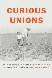 Curious Unions: Mexican American Workers and Resistance in Oxnard, California, 1898-1961