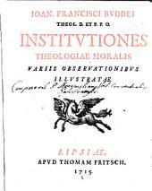 Ioan. Francisci Buddei Institutiones Theologiae moralis variis observationibus illustratae