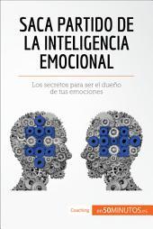 Saca partido de la inteligencia emocional: Los secretos para ser el dueño de tus emociones