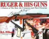 Ruger and His Guns: A History of the Man, the Company & Their Firearms