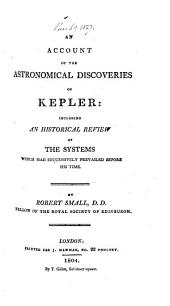 An account of the astronomical discoveries of Kepler: including an historical review of the systems which had successively prevailed before his time