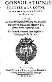 Consolation envoyee a la royne mere du Roy, et regente en France, sur la mort deplorable du feu Roy... Henry IV. son tres-honoré seigneur & mary. Par Louys Richeome...