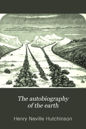 The Autobiography of the Earth: A Popular Account of Geological History