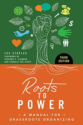 Roots to Power  A Manual for Grassroots Organizing  3rd Edition