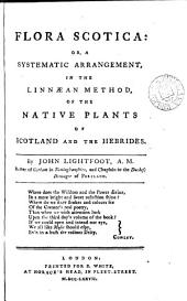 Flora Scotica: Or, a Systematic Arrangement, in the Linnæan Method, of the Native Plants of Scotland and the Hebrides. By John Lightfoot, ...