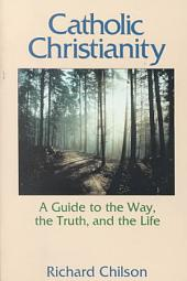 Catholic Christianity: A Guide to the Way, the Truth, and the Life
