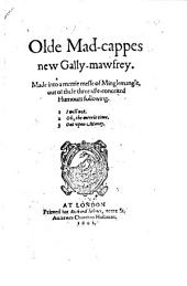 Olde Mad-cappes New Gally-mawfrey: Made Into a Merrie Messe of Minglemagle, But of These Three Idle-conceited Humours Following. I will not. Oh, the merrie time. Out upon money, Volume 1