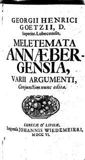 Georgii Henrici Goetzii, D. Superint. Lubecensis, Meletemata Annaebergensia, Varii Argumenti