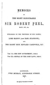 Memoirs by the Right Honourable Sir Robert Peel ...: pt. 2. The new government. 1834-5. pt. 3. Repeal of the corn laws. 1845-6
