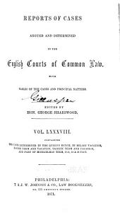Reports of Cases Argued and Determined in the English Courts of Common Law: With Tables of the Cases and Principal Matters, Volume 88
