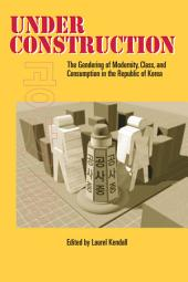 Under Construction: The Gendering of Modernity, Class, and Consumption in the Republic of Korea