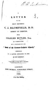 """A Letter to the Right Reverend C. J. Blomfield, D.D., Bishop of Chester: from Charles Butler, Esq., in vindication of a passage in his """"Book of the Roman-Catholic Church,"""" censured in a letter addressed to him by his lordship"""
