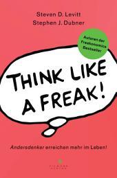 Think like a Freak: Andersdenker erreichen mehr im Leben