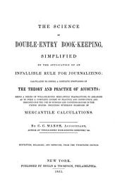 The Science of Double-entry Book-keeping: Simplified by the Application of an Infallible Rule for Journalizing: Calculated to Insure a Complete Knowledge of the Theory and Practice of Accounts: Being a Series of Well-selected Mercantile Transactions, So Arranged as to Form a Complete Course of Practice and Instruction ...