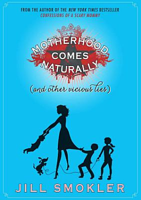 Motherhood Comes Naturally  and Other Vicious Lies  PDF
