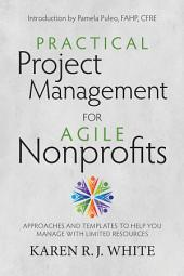 Practical Project Management for Agile Nonprofits: Approaches and Templates to Help You Manage with Limited Resources