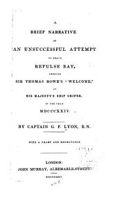 "A Brief Narrative of an Unsuccessful Attempt to Reach Repulse Bay: Through Sir Thomas Rowe's ""Welcome,"" in His Majesty's Ship Griper, in the Year MDCCCXXIV."