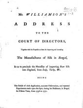 Mr. Williamson's Address to the Court of Directors, together with his proposals to them for improving and increasing the manufacturers of silk in Bengal, etc