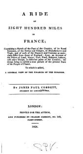 A ride of eight hundred miles in France: containing a sketch of the face of the country, of its rural economy ... and of such of the manners and customs as materially differ from those of England ... the design being to exhibit a true picture of the present state of the people of France. To which is added, a general view of the finances of the kingdom