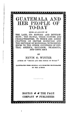 Guatemala and Her People of To-day: Being an Account of the Land, Its History and Development; the People, Their Customs and Characteristics; to which are Added Chapters on British Honduras and the Republic of Honduras, with References to the Other Countries of Central America, Salvador, Nicaragua, and Costa Rica