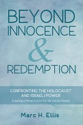 Beyond Innocence & Redemption: Confronting the Holocaust and Israeli Power: Creating a Moral Future for the Jewish People