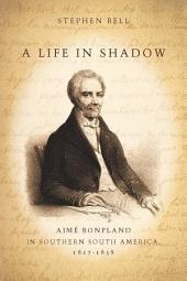 A Life in Shadow: Aimé Bonpland in Southern South America, 1817–1858