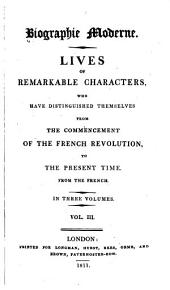 Biographie Moderne: Lives of Remarkable Characters, who Have Distinguished Themselves from the Commencement of the French Revolution, to the Present Time. From the French ...