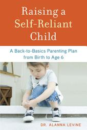 Raising a Self-Reliant Child: A Back-to-Basics Parenting Plan from Birth to Age 6