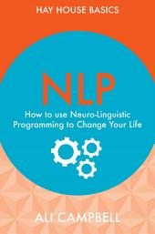 NLP: How to Use Neuro-Linguistic Programming to Change Your Life