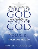 How to Be Led By the Spirit of God and Guided By the Word of God: Volume 1 What Did We Do?