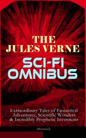 The Jules Verne Sci-Fi Omnibus - Extraordinary Tales of Fantastical Adventures, Scientific Wonders & Incredibly Prophetic Inventions (Illustrated): Journey to the Centre of the Earth, From the Earth to the Moon, Around the Moon, 20000 Leagues Under the Sea, Hector Servadec, Steam House, Topsy Turvy, Master of the World . . .