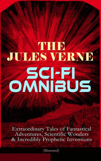 The Jules Verne Sci Fi Omnibus   Extraordinary Tales of Fantastical Adventures  Scientific Wonders   Incredibly Prophetic Inventions  Illustrated  PDF