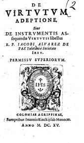 De virtutum adeptione, siue De instrumentis assequendæ virtutis libellus r.p. Iacobi Aluarez De Paz Toletani ..