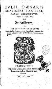 Iulii Caesaris Scaligeri Exotericarum exercitationum liber 15. De subtilitate, ad Hieronymum Cardanum. In fine sunt duo indices ..