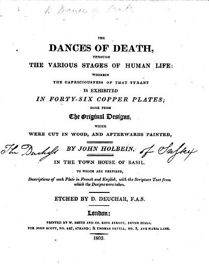 The Dances of Death  Through the Various Stages of Human Life  Wherein the Capriciousness of that Tyrant is Exhibited in Forty six Copper Plates  Done from the Original Designs  which Were Cut in Wood  and Afterwards Painted by John Holbein  in the Town Hall of Basil  To which are Prefixed Descriptions of Each Plate in French and English  with the Scripture Text from which the Designs Were Taken  Etched by D  Deuchar   Edited by James Bonar   PDF