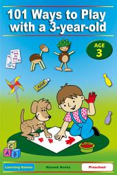 101 Ways to Play with a 3-year-old: Educational Fun for Toddlers and Parents (British version)