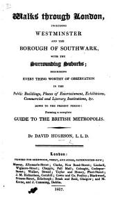 Walks Through London: Including Westminster and the Borough of Southwark, with the Surrounding Suburbs ... Forming a Complete Guide to the British Metropolis, Volume 1