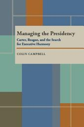 Managing the Presidency: Carter, Reagan, and the Search for Executive Harmony