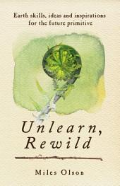 Unlearn, Rewild: Earth Skills, Ideas and Inspiration for the Future Primitive