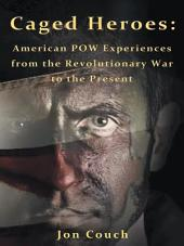 Caged Heroes: American POW Experiences from the Revolutionary War to the Present