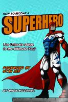 How to Become a Superhero  The Ultimate Guide to the Ultimate You  PDF