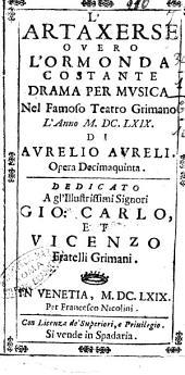 L'Artaxerse ouero L'Ormonda costante drama per musica nel famoso teatro Grimano l'anno 1669. Di Aurelio Aureli. Opera decimaquinta. Dedicato a gl'illustrissimi signori Gio. Carlo, et Vicenzo fratelli Grimani