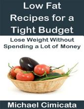 Low Fat Recipes for a Tight Budget: Lose Weight Without Spending a Lot of Money