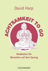 Achtsamkeit to go: Meditation für Menschen auf dem Sprung