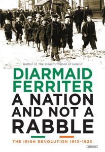 A Nation and Not a Rabble  The Irish Revolution 1913 1923 PDF