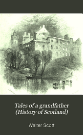 Tales of a Grandfather (History of Scotland), 2: In Dhsee Volmnes. with Notes