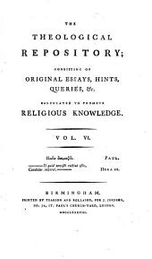 The Theological Repository; Consisting of Original Essays, Hints, Queries, &c. Calculated to Promote Religious Knowledge. ...