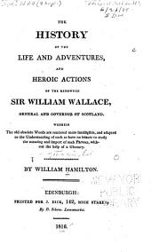 The History of the Life and Adventures, and Heroic Actions, of the Renowned Sir William Wallace ...
