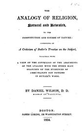 The Analogy of Religion, Natural and Revealed, to the Constitution and Course of Nature: Consisting of a Criticism of Butler's Treatise on the Subject, Together with a View of the Connexion of the Arguments of the Analogy with the Other Main Branches of the Evidences of Christianity Not Noticed in Butler's Work